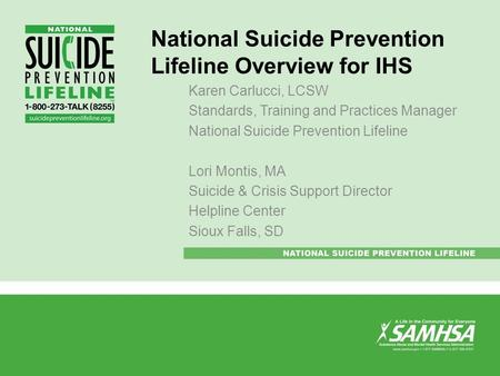 National Suicide Prevention Lifeline Overview for IHS Karen Carlucci, LCSW Standards, Training and Practices Manager National Suicide Prevention Lifeline.
