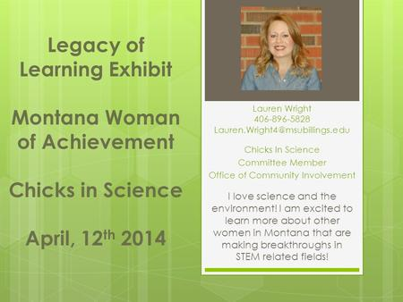 Chicks In Science Committee Member Office of Community Involvement Legacy of Learning Exhibit Montana Woman of Achievement Chicks in Science April, 12.