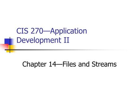 CIS 270—Application Development II Chapter 14—Files and Streams.