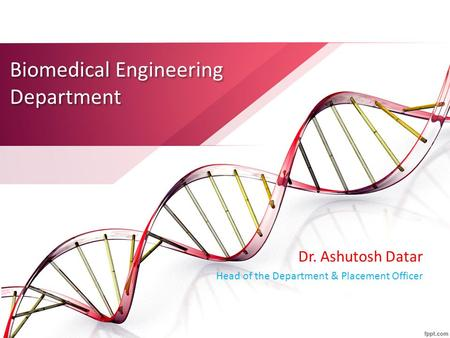 Biomedical Engineering Department Dr. Ashutosh Datar Head of the Department & Placement Officer.