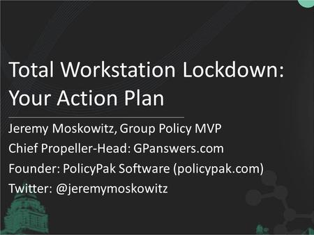 Total Workstation Lockdown: Your Action Plan Jeremy Moskowitz, Group Policy MVP Chief Propeller-Head: GPanswers.com Founder: PolicyPak Software (policypak.com)