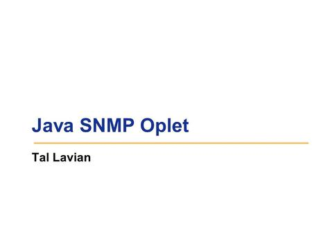 Java SNMP Oplet Tal Lavian. Goals Portable across a range of devices Extensible Simple and convenient for client use Consistent with SNMP model Hide unnecessary.