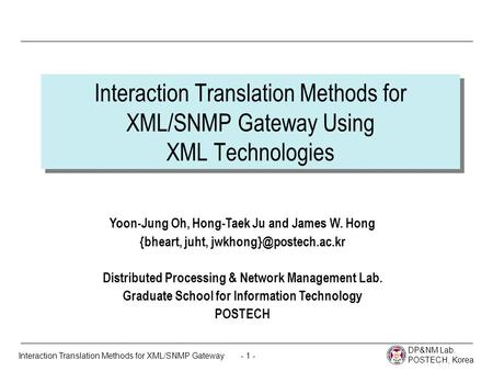 DP&NM Lab. POSTECH, Korea - 1 -Interaction Translation Methods for XML/SNMP Gateway Interaction Translation Methods for XML/SNMP Gateway Using XML Technologies.