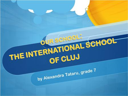 By Alexandra Tataru, grade 7. Our school The International School of Cluj has two lines :a Romanian line for the Romanian students and an international.