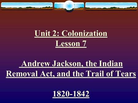 Unit 2: Colonization Lesson 7 Andrew Jackson, the Indian Removal Act, and the Trail of Tears 1820-1842.