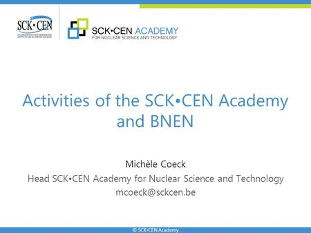 © SCKCEN Academy Michèle Coeck Head SCKCEN Academy for Nuclear Science and Technology Activities of the SCKCEN Academy and BNEN.