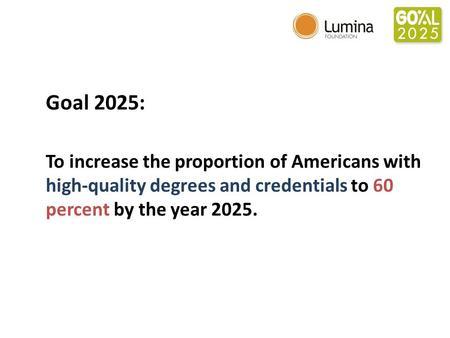 Goal 2025: To increase the proportion of Americans with high-quality degrees and credentials to 60 percent by the year 2025.