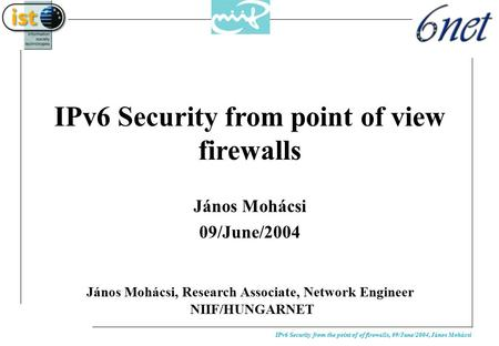 IPv6 Security from the point of of firewalls, 09/June/2004, János Mohácsi IPv6 Security from point of view firewalls János Mohácsi 09/June/2004 János Mohácsi,