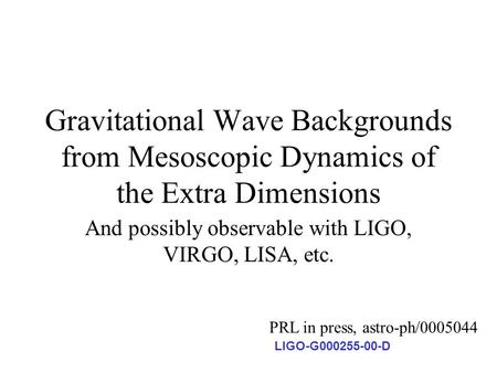 Gravitational Wave Backgrounds from Mesoscopic Dynamics of the Extra Dimensions And possibly observable with LIGO, VIRGO, LISA, etc. PRL in press, astro-ph/0005044.