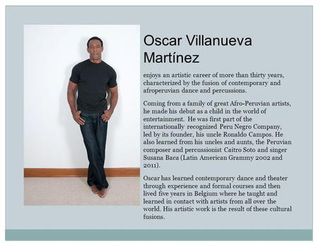 Oscar Villanueva Martínez enjoys an artistic career of more than thirty years, characterized by the fusion of contemporary and afroperuvian dance and percussions.