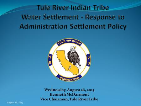 August 26, 2015 Wednesday, August 26, 2015 Kenneth McDarment Vice Chairman, Tule River Tribe.