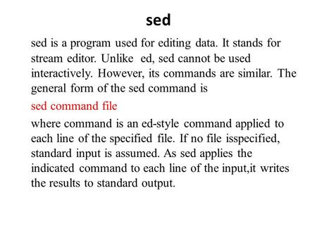 Sed sed is a program used for editing data. It stands for stream editor. Unlike ed, sed cannot be used interactively. However, its commands are similar.