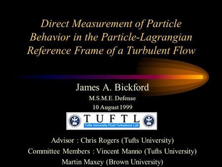 Direct Measurement of Particle Behavior in the Particle-Lagrangian Reference Frame of a Turbulent Flow James A. Bickford M.S.M.E. Defense 10 August 1999.