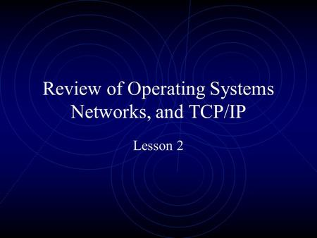 Review of Operating Systems Networks, and <strong>TCP</strong>/<strong>IP</strong> Lesson 2.