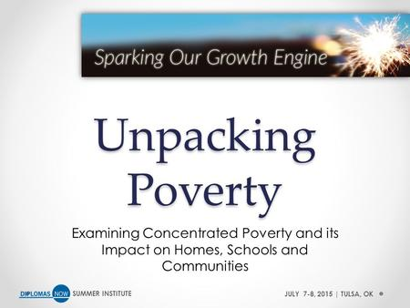 SUMMER INSTITUTEJULY 7-8, 2015 | TULSA, OK Unpacking Poverty Examining Concentrated Poverty and its Impact on Homes, Schools and Communities.