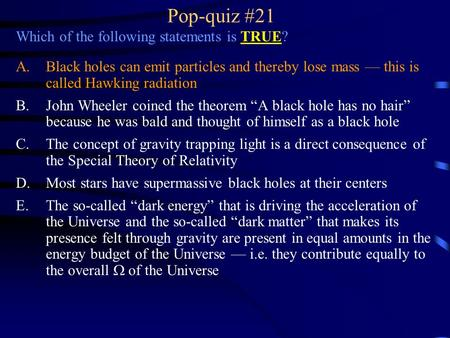 Pop-quiz #21 Which of the following statements is TRUE? A.Black holes can emit particles and thereby lose mass — this is called Hawking radiation B.John.