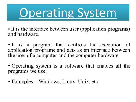 Operating System It is the interface between user (application programs) and hardware. It is a program that controls the execution of application programs.