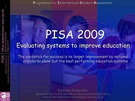 PISA OECD Programme for International Student Assessment What students know and can do Andreas Schleicher 9 April 2011 PISA 2009 Evaluating systems to.