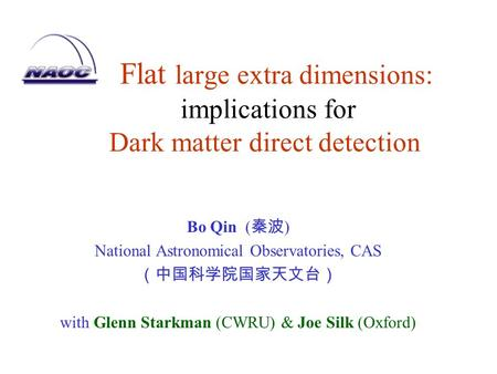 Flat large extra dimensions: implications for Dark matter direct detection Bo Qin ( 秦波 ) National Astronomical Observatories, CAS (中国科学院国家天文台) with Glenn.