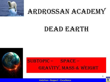 1 Ambition – Respect - Excellence Ardrossan Academy Dead Earth Subtopic – SPACE – Gravity, MASS & weight.