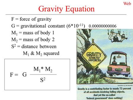 Gravity Equation F = force of gravity G = gravitational constant (6*10 -11 ) 0.00000000006 M 1 = mass of body 1 M 2 = mass of body 2 S 2 = distance between.