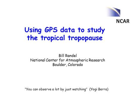 "Using GPS data to study the tropical tropopause Bill Randel National Center for Atmospheric Research Boulder, Colorado ""You can observe a lot by just watching"""