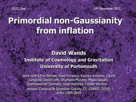 Primordial non-Gaussianity from inflation David Wands Institute of Cosmology and Gravitation University of Portsmouth work with Chris Byrnes, Jose Fonseca,