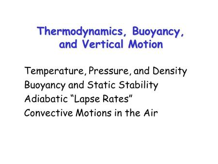"Thermodynamics, Buoyancy, and Vertical Motion Temperature, Pressure, and Density Buoyancy and Static Stability Adiabatic ""Lapse Rates"" Convective Motions."
