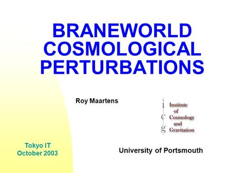 BRANEWORLD COSMOLOGICAL PERTURBATIONS Roy Maartens University of Portsmouth Tokyo IT October 2003.