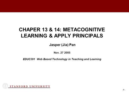 - 0 - CHAPER 13 & 14: METACOGNITIVE LEARNING & APPLY PRINCIPALS Jasper (Jia) Pan Nov. 27 2005 EDUC391 Web Based Technology in Teaching and Learning.