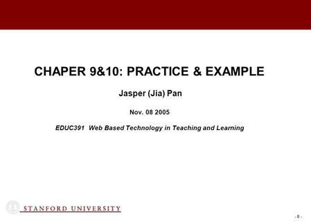- 0 - CHAPER 9&10: PRACTICE & EXAMPLE Jasper (Jia) Pan Nov. 08 2005 EDUC391 Web Based Technology in Teaching and Learning.