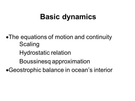 Basic dynamics  The equations of motion and continuity Scaling Hydrostatic relation Boussinesq approximation  Geostrophic balance in ocean's interior.