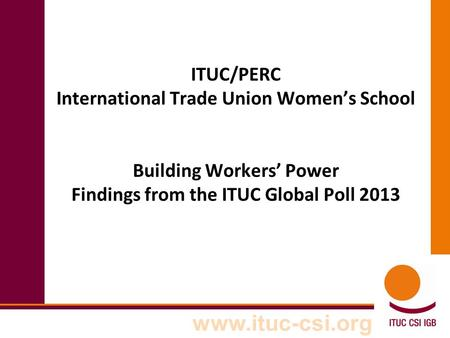 Www.ituc-csi.org ITUC/PERC International Trade Union Women's School Building Workers' Power Findings from the ITUC Global Poll 2013.