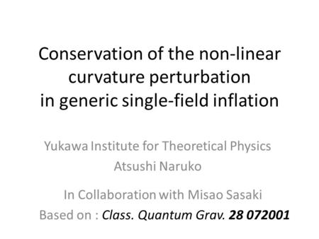 Conservation of the non-linear curvature perturbation in generic single-field inflation Yukawa Institute for Theoretical Physics Atsushi Naruko In Collaboration.