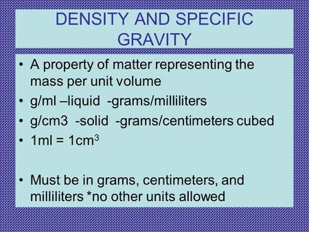 DENSITY AND SPECIFIC GRAVITY A property of matter representing the mass per unit volume g/ml –liquid -grams/milliliters g/cm3 -solid -grams/centimeters.