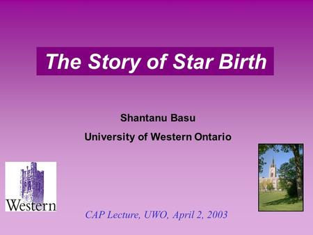The Story of Star Birth Shantanu Basu University of Western Ontario CAP Lecture, UWO, April 2, 2003.