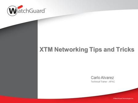 XTM Networking Tips and Tricks Carlo Alvarez Technical Trainer - APAC.
