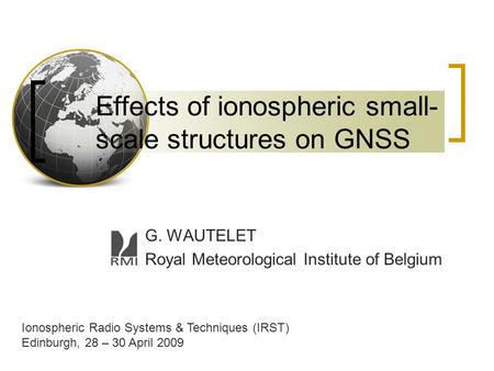 Effects of ionospheric small- scale structures on GNSS G. WAUTELET Royal Meteorological Institute of Belgium Ionospheric Radio Systems & Techniques (IRST)