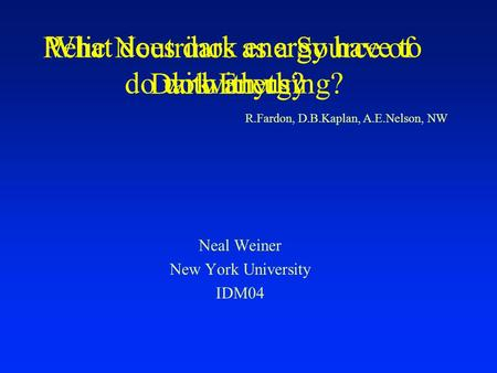 Relic Neutrinos as a Source of Dark Energy Neal Weiner New York University IDM04 R.Fardon, D.B.Kaplan, A.E.Nelson, NW What does dark energy have to do.