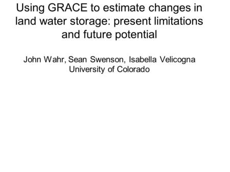 Using GRACE to estimate changes in land water storage: present limitations and future potential John Wahr, Sean Swenson, Isabella Velicogna University.