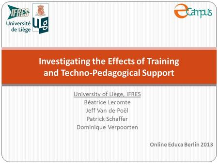University of Liège, IFRES Béatrice Lecomte Jeff Van de Poël Patrick Schaffer Dominique Verpoorten Investigating the Effects of Training and Techno-Pedagogical.