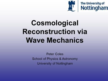 Cosmological Reconstruction via Wave Mechanics Peter Coles School of Physics & Astronomy University of Nottingham.
