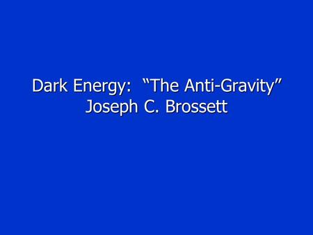 "Dark Energy: ""The Anti-Gravity"" Joseph C. Brossett."