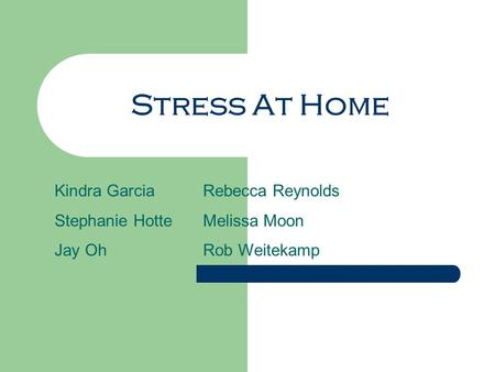 Stress At Home Kindra GarciaRebecca Reynolds Stephanie HotteMelissa Moon Jay OhRob Weitekamp.