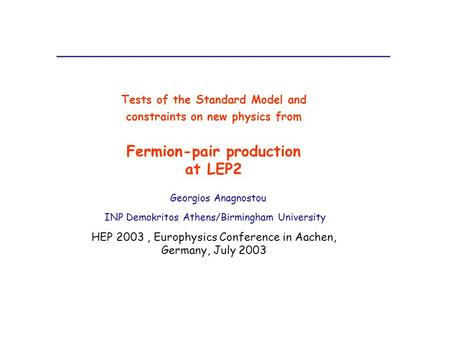 Tests of the Standard Model and constraints on new physics from Fermion-pair production at LEP2 Georgios Anagnostou INP Demokritos Athens/Birmingham University.