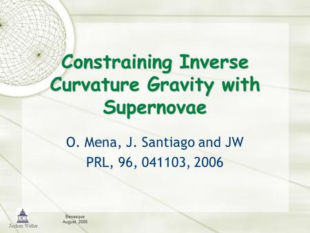 Jochen Weller Benasque August, 2006 Constraining Inverse Curvature Gravity with Supernovae O. Mena, J. Santiago and JW PRL, 96, 041103, 2006.