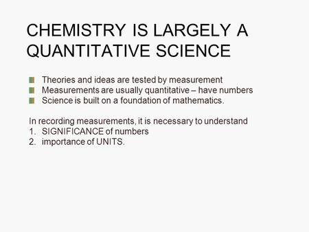 CHEMISTRY IS LARGELY A QUANTITATIVE SCIENCE Theories and ideas are tested by measurement Measurements are usually quantitative – have numbers Science is.
