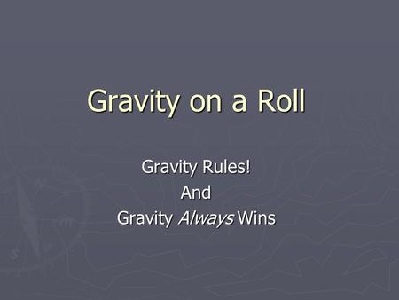 Gravity on a Roll Gravity Rules! And Gravity Always Wins.
