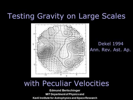 1 Edmund Bertschinger MIT Department of Physics and Kavli Institute for Astrophysics and Space Research Testing Gravity on Large Scales Dekel 1994 Ann.