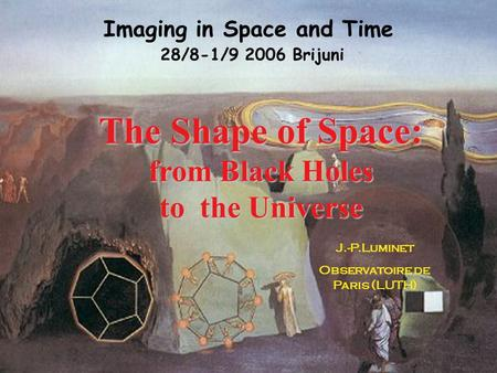 The Shape of Space: from Black Holes to the Universe J.-P.Luminet Observatoire de Paris (LUTH) Imaging in Space and Time 28/8-1/9 2006 Brijuni.